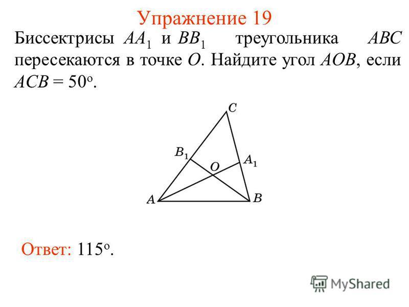 Упражнение 19 Биссектрисы АА 1 иВВ 1 треугольника АВС пересекаются в точке О. Найдите угол АOB, если ACB = 50 о. Ответ: 115 о.