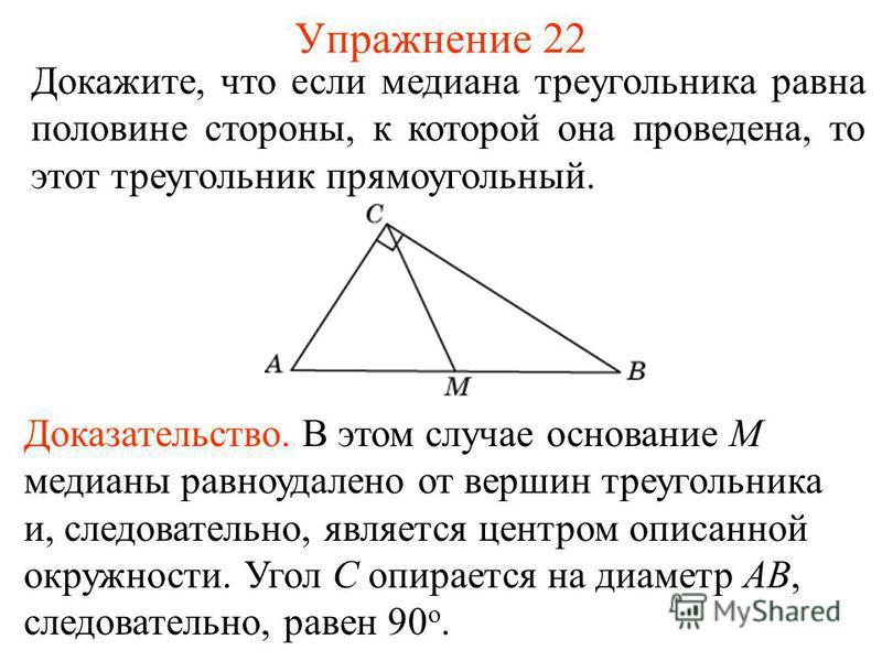 Упражнение 22 Докажите, что если медиана треугольника равна половине стороны, к которой она проведена, то этот треугольник прямоугольный. Доказательство. В этом случае основание M медианы равноудалено от вершин треугольника и, следовательно, является