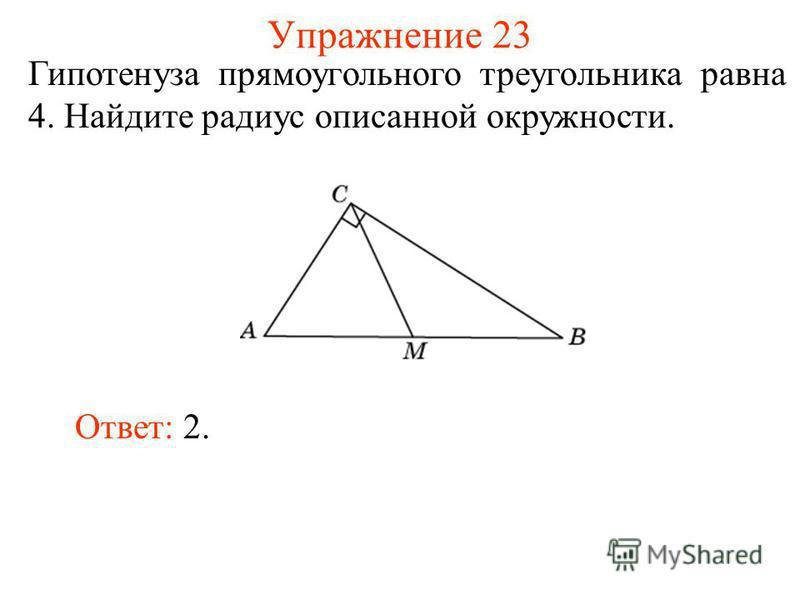 Упражнение 23 Гипотенуза прямоугольного треугольника равна 4. Найдите радиус описанной окружности. Ответ: 2.