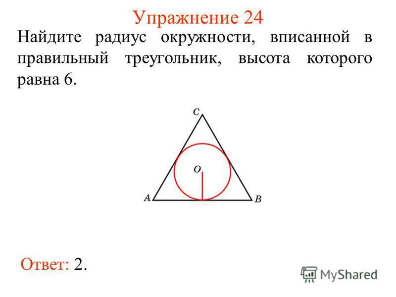 Упражнение 24 Ответ: 2. Найдите радиус окружности, вписанной в правильный треугольник, высота которого равна 6.