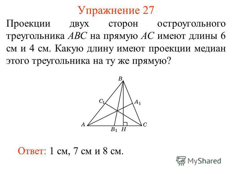 Упражнение 27 Проекции двух сторон остроугольного треугольника АВС на прямую АС имеют длины 6 см и 4 см. Какую длину имеют проекции медиан этого треугольника на ту же прямую? Ответ: 1 см, 7 см и 8 см.