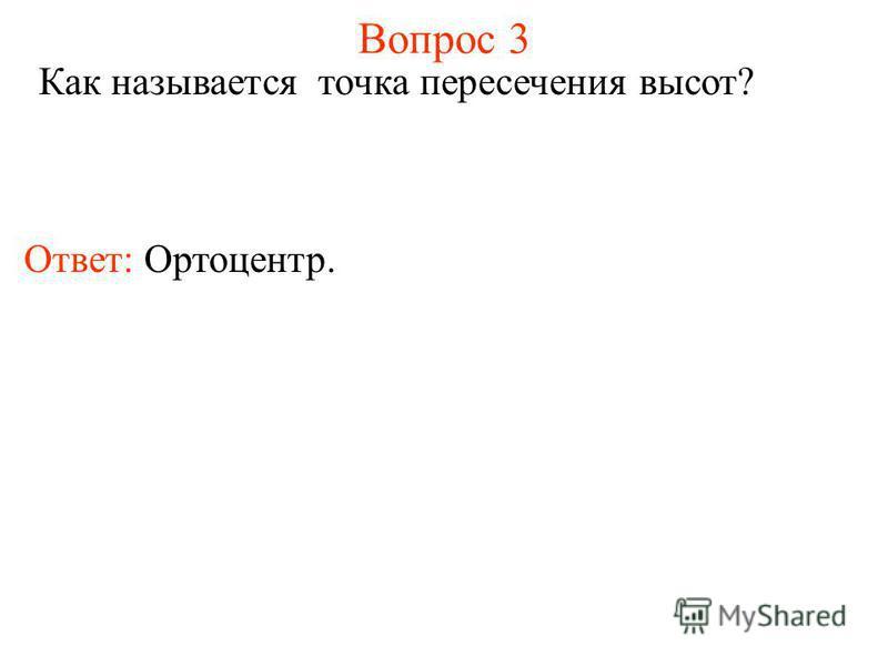 Вопрос 3 Как называется точка пересечения высот? Ответ: Ортоцентр.