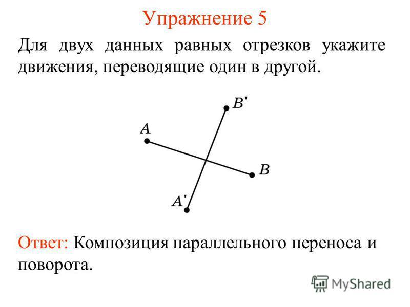 Упражнение 5 Ответ: Композиция параллельного переноса и поворота. Для двух данных равных отрезков укажите движения, переводящие один в другой.