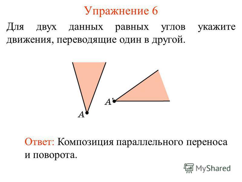 Упражнение 6 Для двух данных равных углов укажите движения, переводящие один в другой. Ответ: Композиция параллельного переноса и поворота.