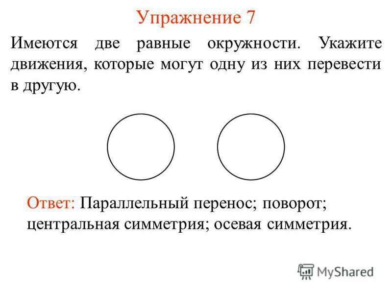 Упражнение 7 Имеются две равные окружности. Укажите движения, которые могут одну из них перевести в другую. Ответ: Параллельный перенос; поворот; центральная симметрия; осевая симметрия.