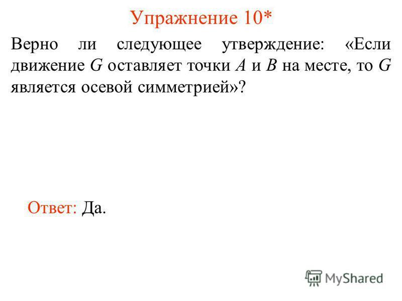 Упражнение 10* Верно ли следующее утверждение: «Если движение G оставляет точки A и B на месте, то G является осевой симметрией»? Ответ: Да.
