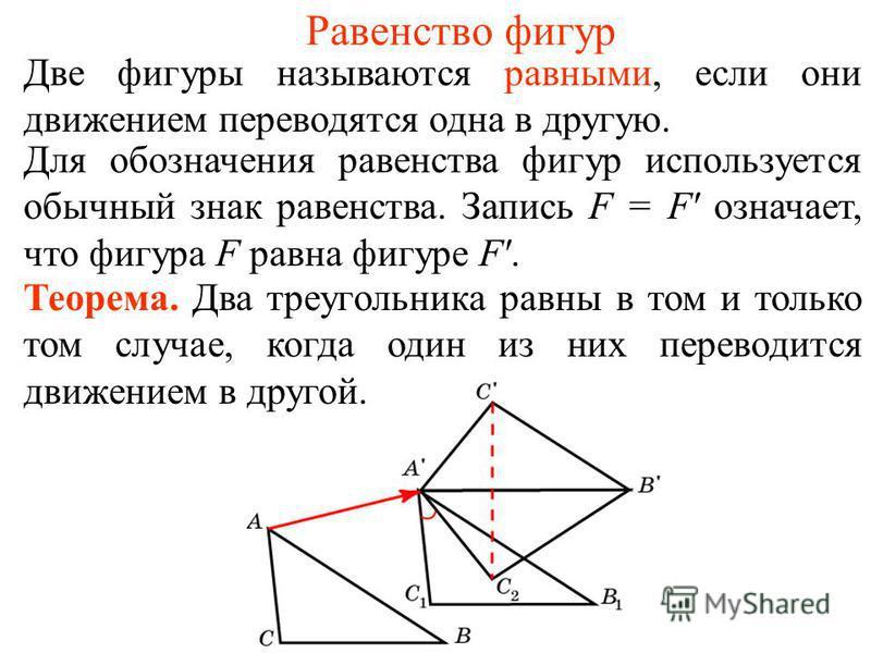 Равенство фигур Две фигуры называются равными, если они движением переводятся одна в другую. Для обозначения равенства фигур используется обычный знак равенства. Запись F = F' означает, что фигура F равна фигуре F'. Теорема. Два треугольника равны в