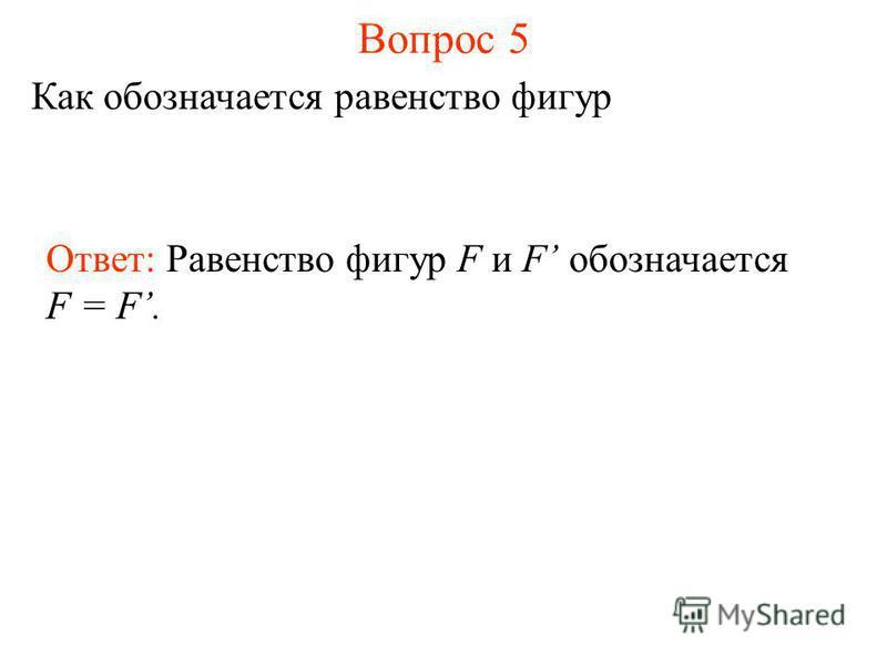 Вопрос 5 Как обозначается равенство фигур Ответ: Равенство фигур F и F обозначается F = F.