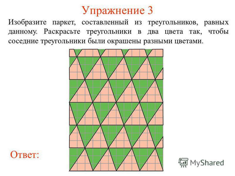 Упражнение 3 Изобразите паркет, составленный из треугольников, равных данному. Раскрасьте треугольники в два цвета так, чтобы соседние треугольники были окрашены разными цветами. Ответ:
