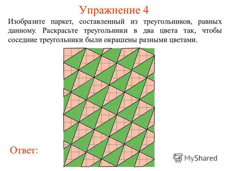 Упражнение 4 Изобразите паркет, составленный из треугольников, равных данному. Раскрасьте треугольники в два цвета так, чтобы соседние треугольники были окрашены разными цветами. Ответ: