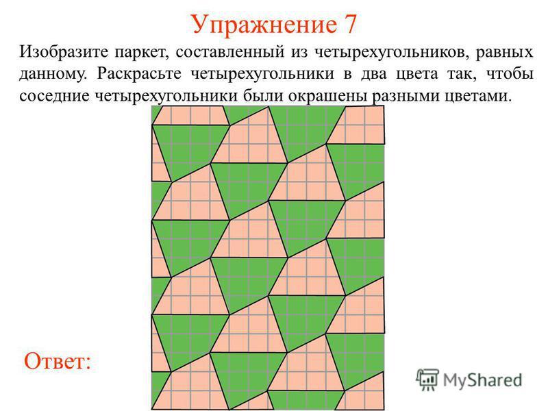 Упражнение 7 Изобразите паркет, составленный из четырехугольников, равных данному. Раскрасьте четырехугольники в два цвета так, чтобы соседние четырехугольники были окрашены разными цветами. Ответ:
