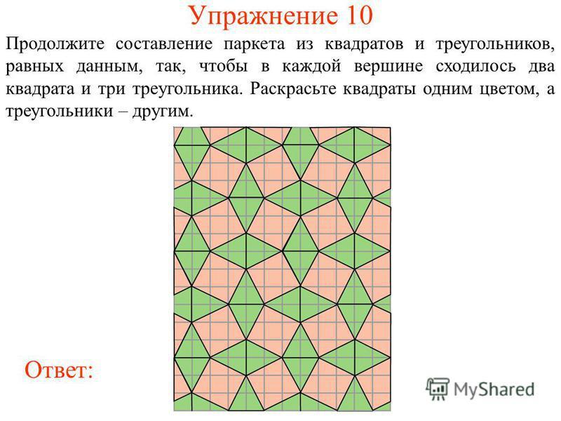 Упражнение 10 Продолжите составление паркета из квадратов и треугольников, равных данным, так, чтобы в каждой вершине сходилось два квадрата и три треугольника. Раскрасьте квадраты одним цветом, а треугольники – другим. Ответ: