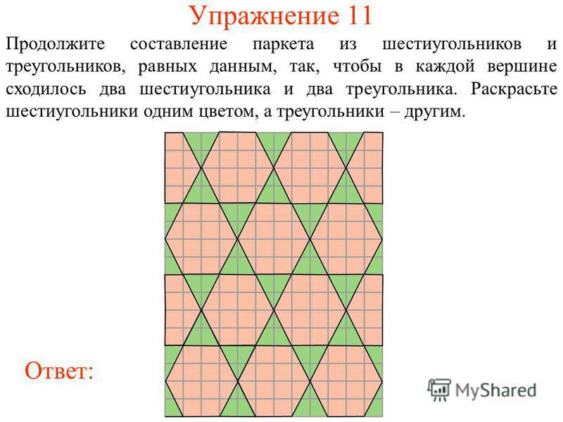 Упражнение 11 Продолжите составление паркета из шестиугольников и треугольников, равных данным, так, чтобы в каждой вершине сходилось два шестиугольника и два треугольника. Раскрасьте шестиугольники одним цветом, а треугольники – другим. Ответ: