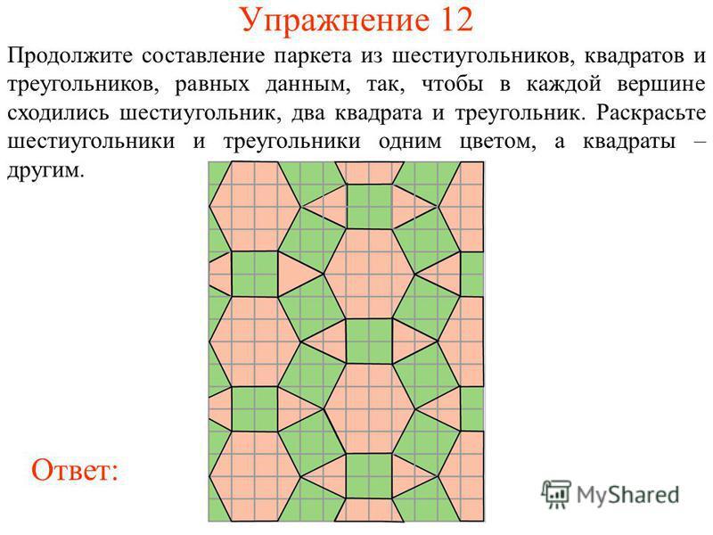 Упражнение 12 Продолжите составление паркета из шестиугольников, квадратов и треугольников, равных данным, так, чтобы в каждой вершине сходились шестиугольник, два квадрата и треугольник. Раскрасьте шестиугольники и треугольники одним цветом, а квадр