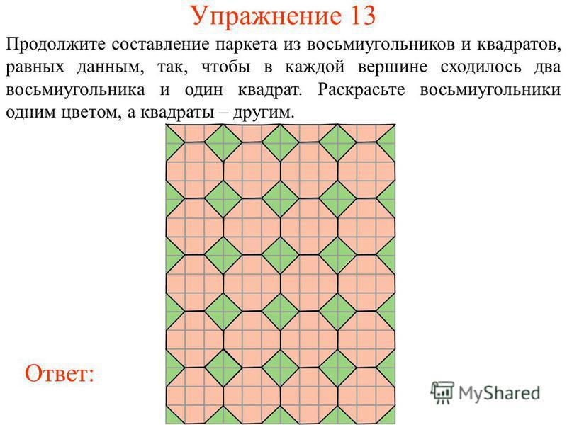 Упражнение 13 Продолжите составление паркета из восьмиугольников и квадратов, равных данным, так, чтобы в каждой вершине сходилось два восьмиугольника и один квадрат. Раскрасьте восьмиугольники одним цветом, а квадраты – другим. Ответ: