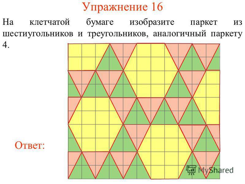Упражнение 16 На клетчатой бумаге изобразите паркет из шестиугольников и треугольников, аналогичный паркету 4. Ответ: