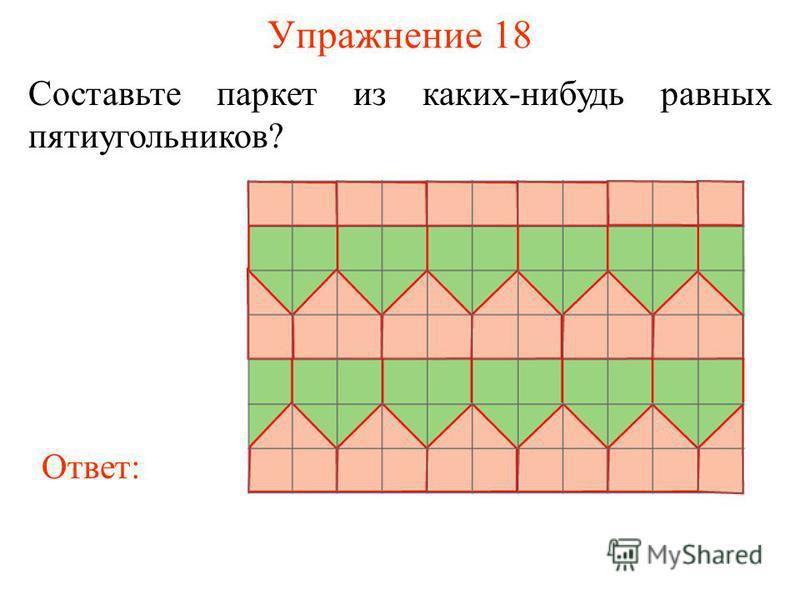 Упражнение 18 Составьте паркет из каких-нибудь равных пятиугольников? Ответ: