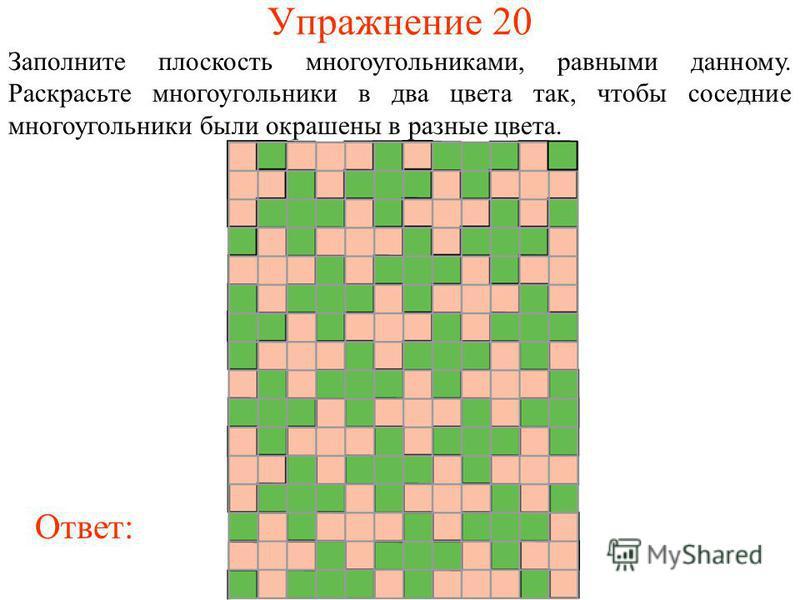Упражнение 20 Заполните плоскость многоугольниками, равными данному. Раскрасьте многоугольники в два цвета так, чтобы соседние многоугольники были окрашены в разные цвета. Ответ: