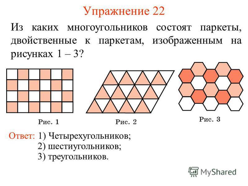 Упражнение 22 Из каких многоугольников состоят паркеты, двойственные к паркетам, изображенным на рисунках 1 – 3? Ответ: 1) Четырехугольников; 2) шестиугольников; 3) треугольников.