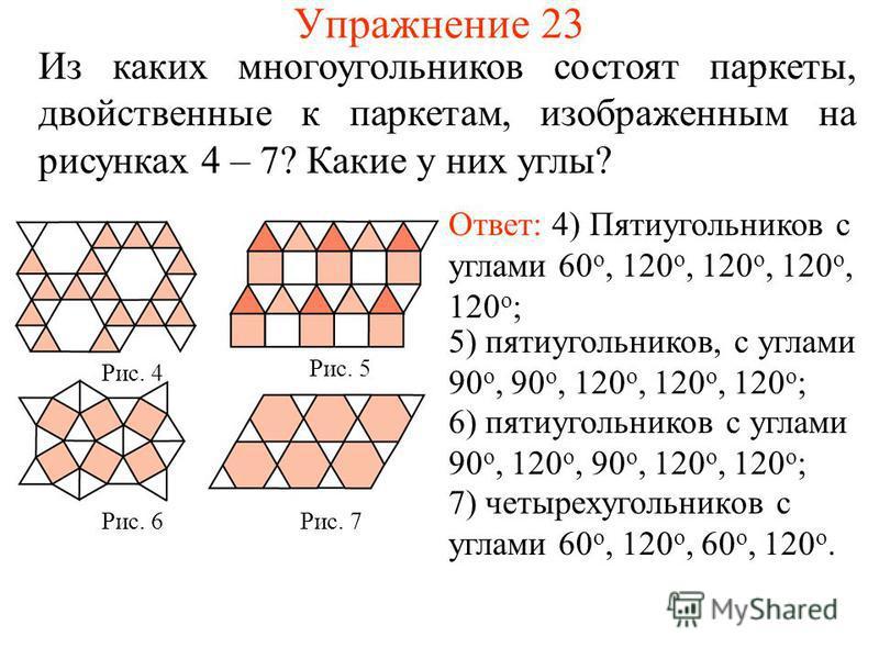 Упражнение 23 Из каких многоугольников состоят паркеты, двойственные к паркетам, изображенным на рисунках 4 – 7? Какие у них углы? Ответ: 4) Пятиугольников с углами 60 о, 120 о, 120 о, 120 о, 120 о ; Рис. 5 Рис. 4 Рис. 6Рис. 7 5) пятиугольников, с уг