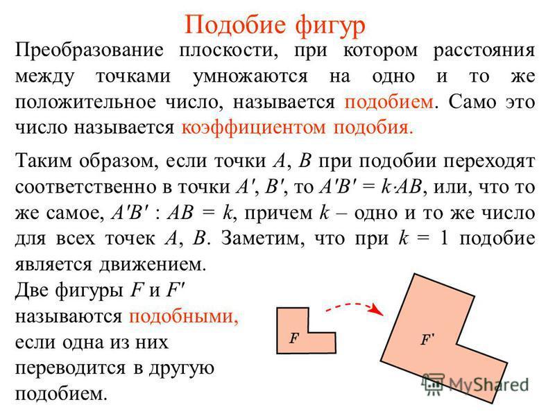 Подобие фигур Преобразование плоскости, при котором расстояния между точками умножаются на одно и то же положительное число, называется подобием. Само это число называется коэффициентом подобия. Таким образом, если точки А, В при подобии переходят со