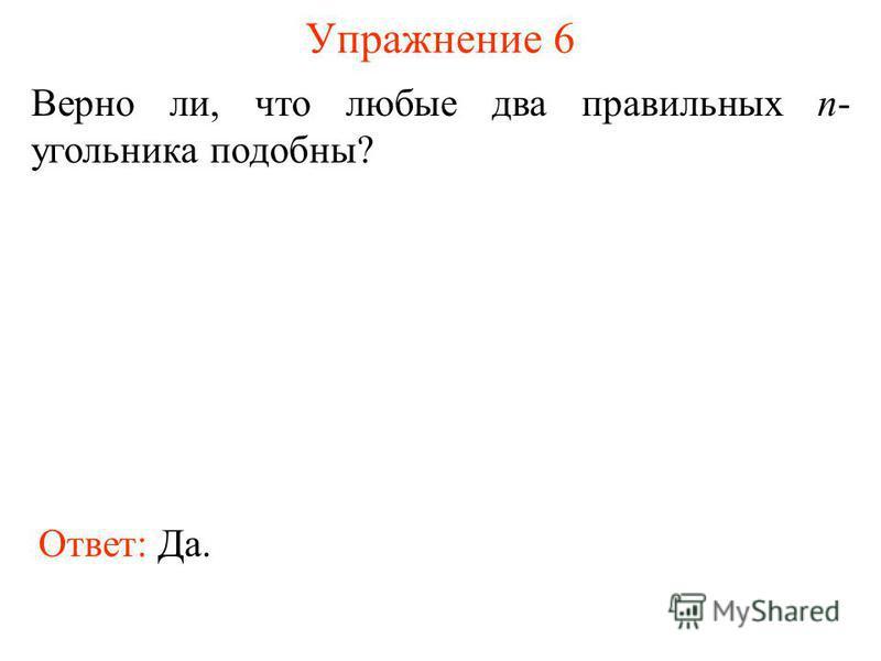 Упражнение 6 Верно ли, что любые два правильных n- угольника подобны? Ответ: Да.