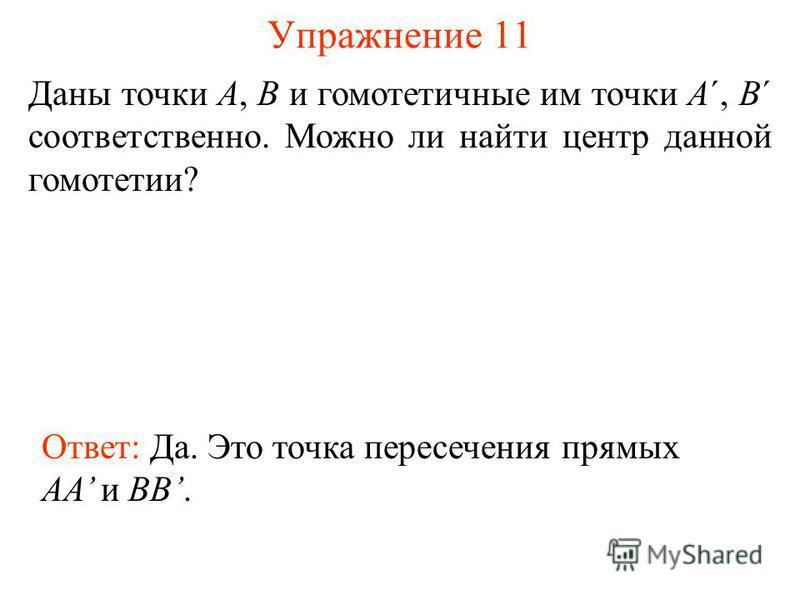 Упражнение 11 Даны точки A, B и гомотетичные им точки A´, B´ соответственно. Можно ли найти центр данной гомотетии? Ответ: Да. Это точка пересечения прямых AA и BB.