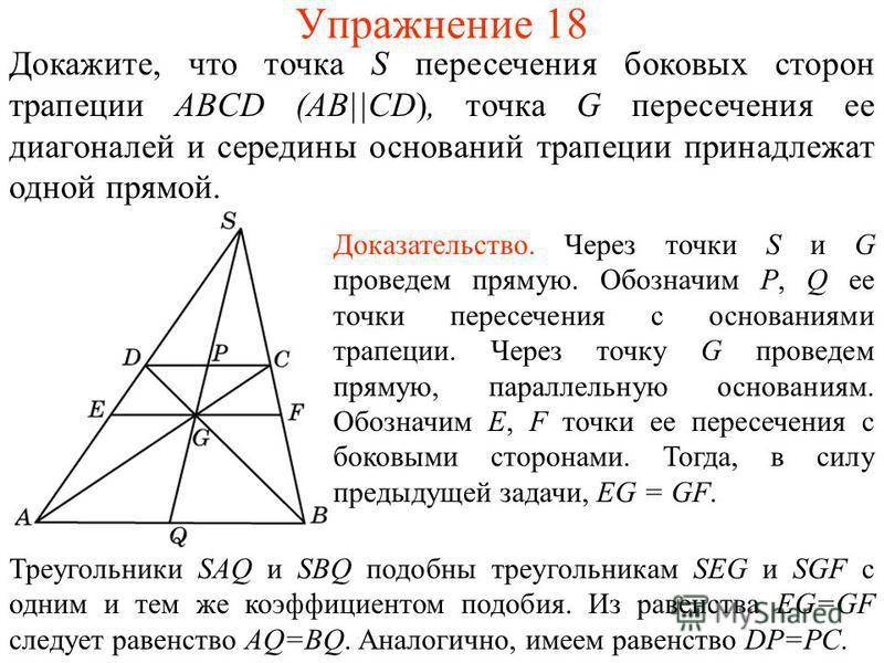 Упражнение 18 Докажите, что точка S пересечения боковых сторон трапеции ABCD (AB||CD), точка G пересечения ее диагоналей и середины оснований трапеции принадлежат одной прямой. Доказательство. Через точки S и G проведем прямую. Обозначим P, Q ее точк