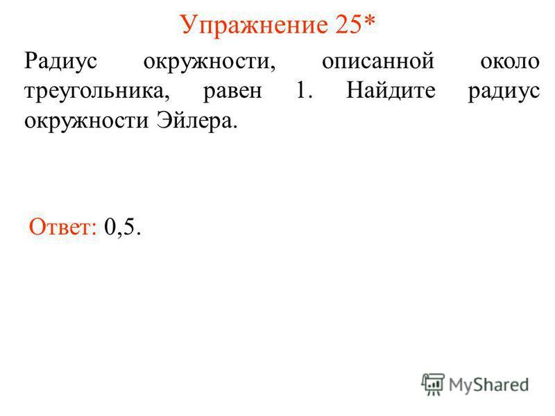 Упражнение 25* Радиус окружности, описанной около треугольника, равен 1. Найдите радиус окружности Эйлера. Ответ: 0,5.