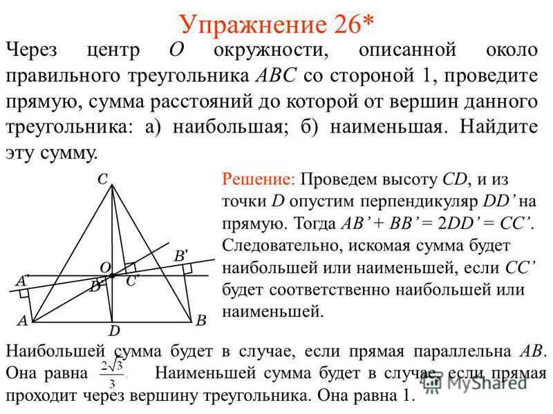 Упражнение 26* Через центр O окружности, описанной около правильного треугольника ABC со стороной 1, проведите прямую, сумма расстояний до которой от вершин данного треугольника: а) наибольшая; б) наименьшая. Найдите эту сумму. Решение: Проведем высо