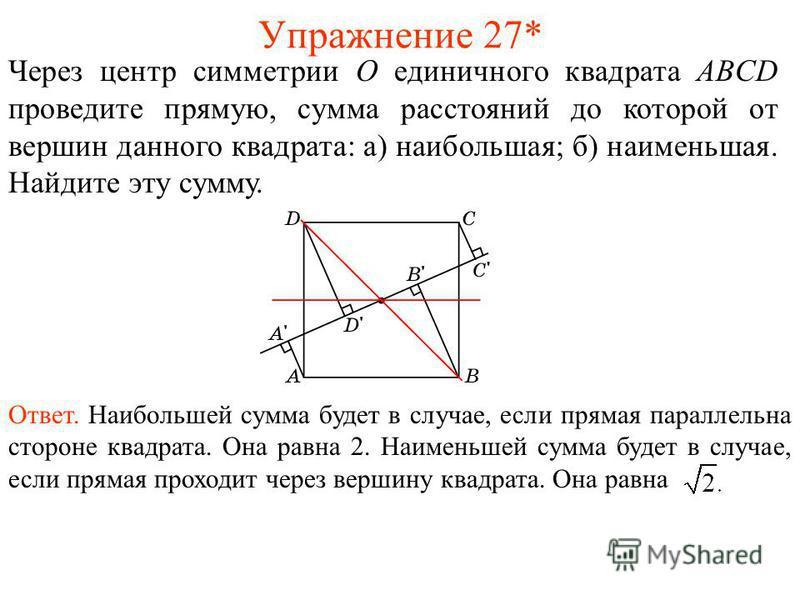 Упражнение 27* Через центр симметрии O единичного квадрата ABCD проведите прямую, сумма расстояний до которой от вершин данного квадрата: а) наибольшая; б) наименьшая. Найдите эту сумму. Ответ. Наибольшей сумма будет в случае, если прямая параллельна