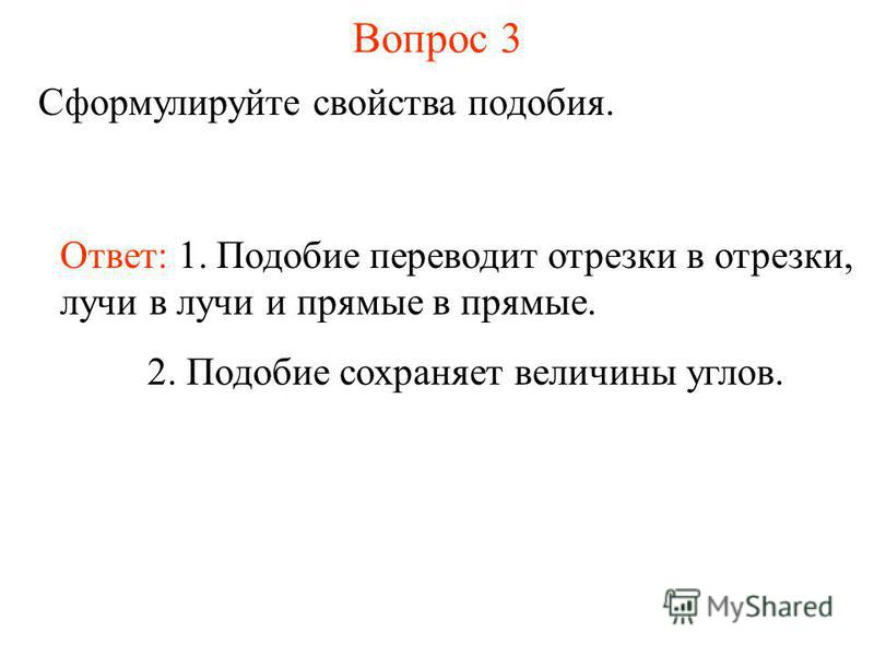 Вопрос 3 Сформулируйте свойства подобия. Ответ: 1. Подобие переводит отрезки в отрезки, лучи в лучи и прямые в прямые. 2. Подобие сохраняет величины углов.