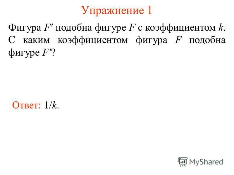 Упражнение 1 Фигура F' подобна фигуре F с коэффициентом k. С каким коэффициентом фигура F подобна фигуре F'? Ответ: 1/k.
