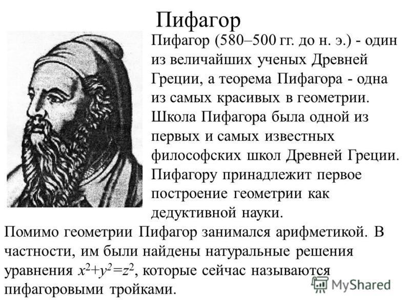 Пифагор Пифагор (580–500 гг. до н. э.) - один из величайших ученых Древней Греции, а теорема Пифагора - одна из самых красивых в геометрии. Школа Пифагора была одной из первых и самых известных философских школ Древней Греции. Пифагору принадлежит пе