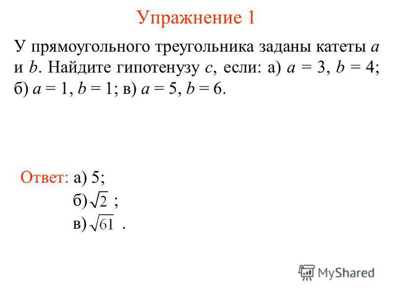 Упражнение 1 У прямоугольного треугольника заданы катеты а и b. Найдите гипотенузу c, если: а) а = 3, b = 4; б) a = 1, b = 1; в) a = 5, b = 6. Ответ: а) 5; б) ; в).