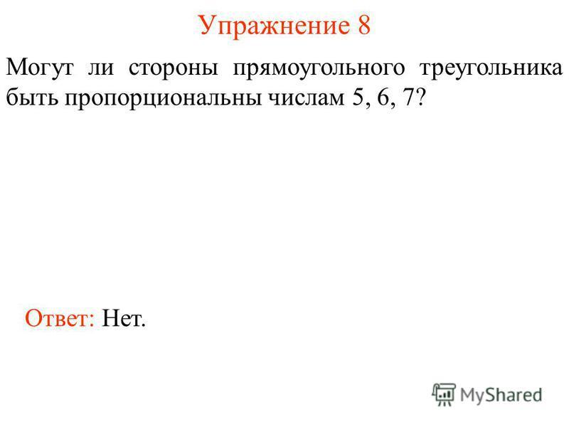 Упражнение 8 Могут ли стороны прямоугольного треугольника быть пропорциональны числам 5, 6, 7? Ответ: Нет.