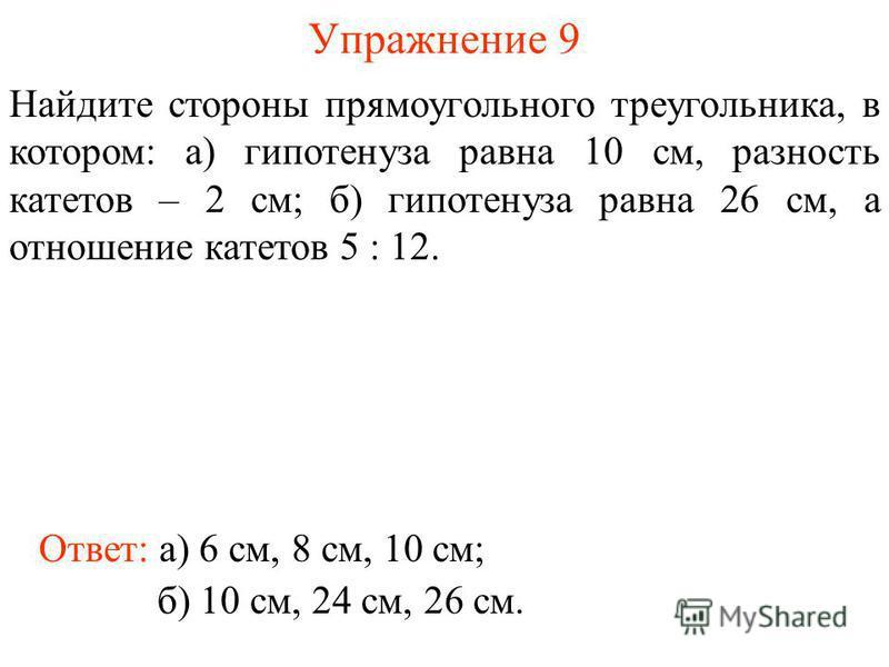 Упражнение 9 Найдите стороны прямоугольного треугольника, в котором: а) гипотенуза равна 10 см, разность катетов – 2 см; б) гипотенуза равна 26 см, а отношение катетов 5 : 12. Ответ: а) 6 см, 8 см, 10 см; б) 10 см, 24 см, 26 см.