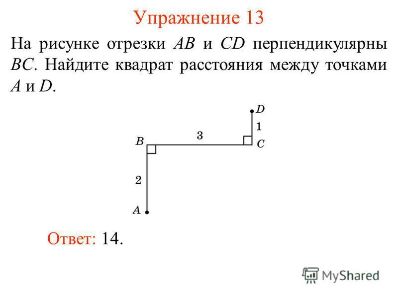 Упражнение 13 На рисунке отрезки AB и CD перпендикулярны BC. Найдите квадрат расстояния между точками A и D. Ответ: 14.