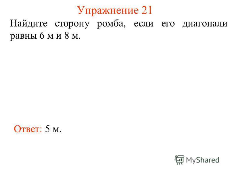 Упражнение 21 Найдите сторону ромба, если его диагонали равны 6 м и 8 м. Ответ: 5 м.