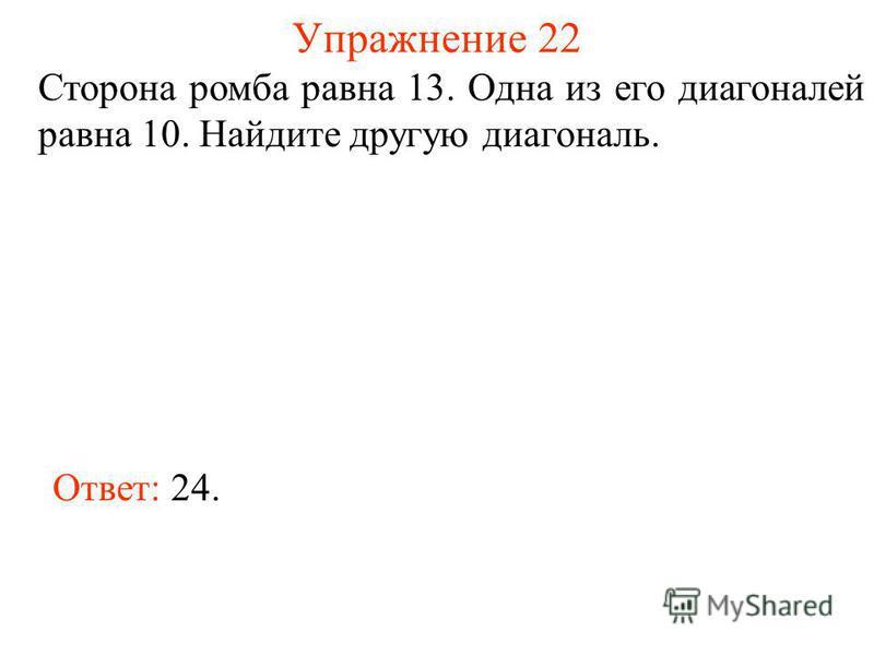 Упражнение 22 Сторона ромба равна 13. Одна из его диагоналей равна 10. Найдите другую диагональ. Ответ: 24.
