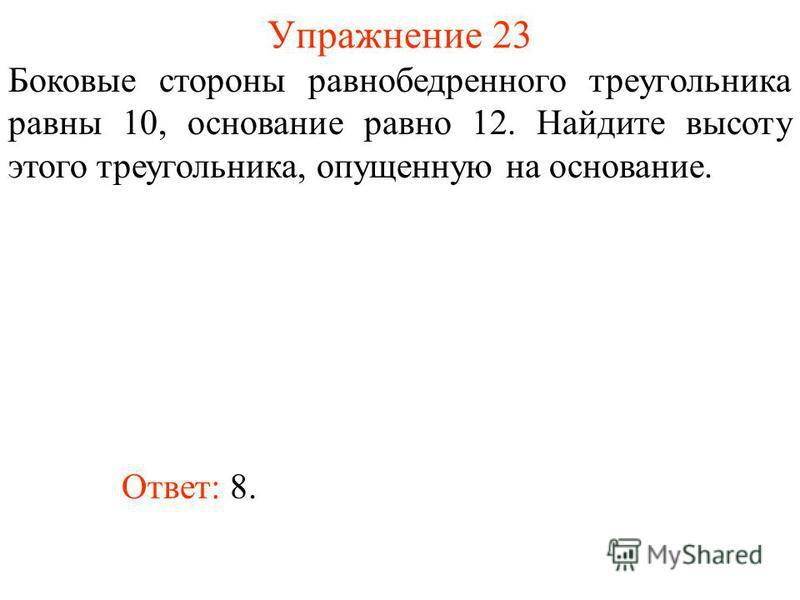 Упражнение 23 Боковые стороны равнобедренного треугольника равны 10, основание равно 12. Найдите высоту этого треугольника, опущенную на основание. Ответ: 8.