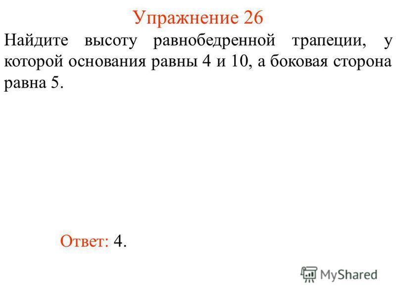 Упражнение 26 Найдите высоту равнобедренной трапеции, у которой основания равны 4 и 10, а боковая сторона равна 5. Ответ: 4.