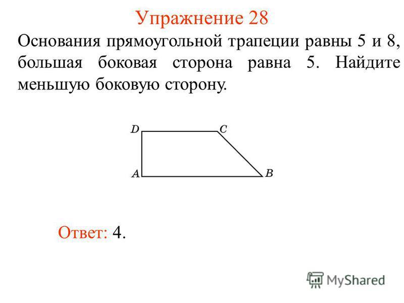 Упражнение 28 Основания прямоугольной трапеции равны 5 и 8, большая боковая сторона равна 5. Найдите меньшую боковую сторону. Ответ: 4.
