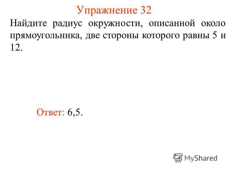 Упражнение 32 Найдите радиус окружности, описанной около прямоугольника, две стороны которого равны 5 и 12. Ответ: 6,5.