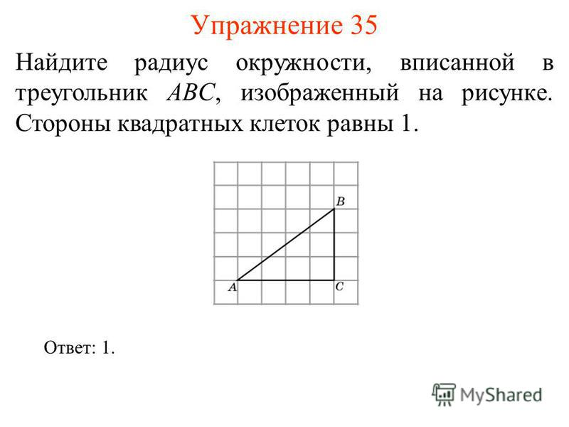 Упражнение 35 Найдите радиус окружности, вписанной в треугольник ABC, изображенный на рисунке. Стороны квадратных клеток равны 1. Ответ: 1.