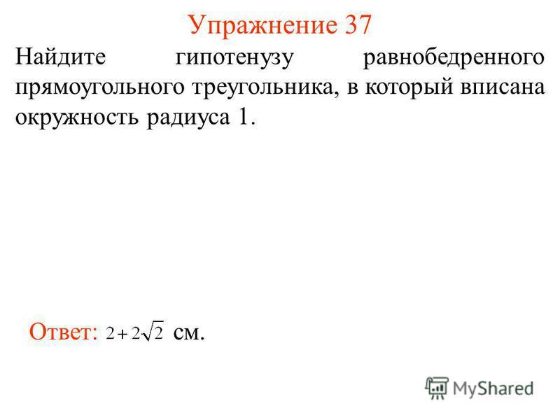 Упражнение 37 Найдите гипотенузу равнобедренного прямоугольного треугольника, в который вписана окружность радиуса 1. Ответ: см.