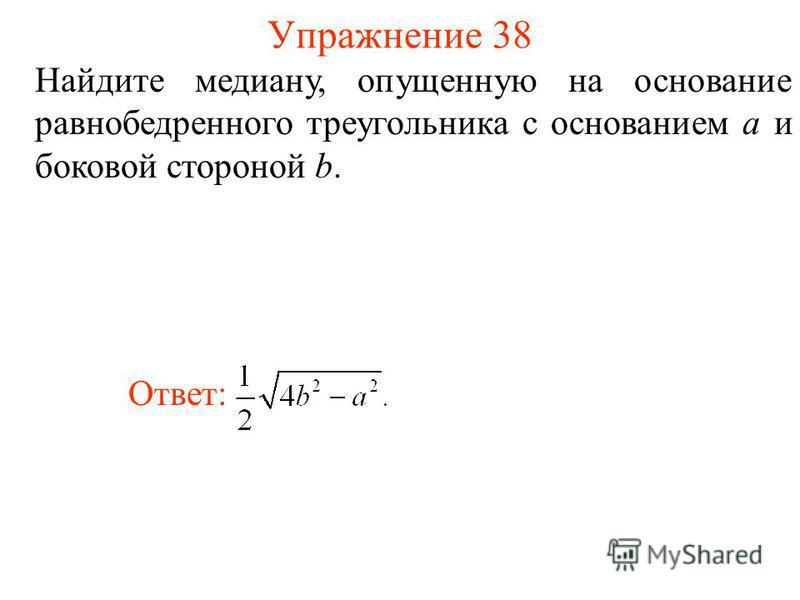 Упражнение 38 Найдите медиану, опущенную на основание равнобедренного треугольника с основанием а и боковой стороной b. Ответ: