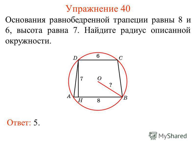 Упражнение 40 Основания равнобедренной трапеции равны 8 и 6, высота равна 7. Найдите радиус описанной окружности. Ответ: 5.