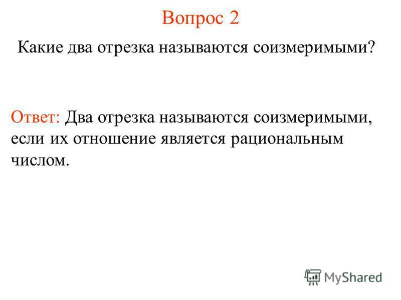 Вопрос 2 Какие два отрезка называются соизмеримыми? Ответ: Два отрезка называются соизмеримыми, если их отношение является рациональным числом.