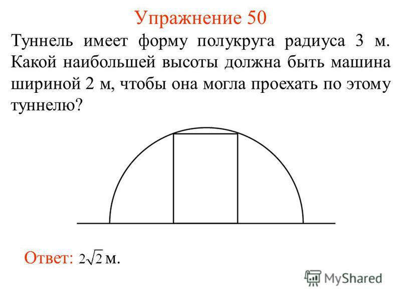 Упражнение 50 Туннель имеет форму полукруга радиуса 3 м. Какой наибольшей высоты должна быть машина шириной 2 м, чтобы она могла проехать по этому туннелю? Ответ: м.